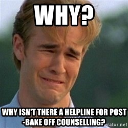 Crying Dawson - Why? Why isn't there a helpline for post-Bake Off counselling?