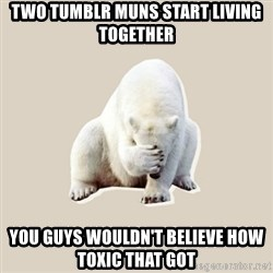 Bad RPer Polar Bear - Two tumblr muns start living together You guys wouldn't believe how toxic that got