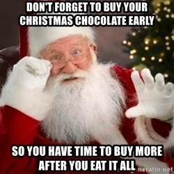 Santa claus - don't forget to buy your christmas chocolate early so you have time to buy more after you eat it all