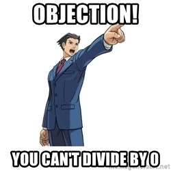 OBJECTION - Objection! You can't divide by 0