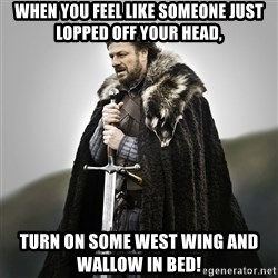 Game of Thrones - WHEN YOU FEEL LIKE SOMEONE JUST LOPPED OFF YOUR HEAD, TURN ON SOME WEST WING AND WALLOW IN BED!