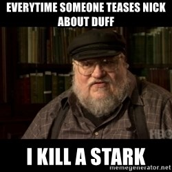 George Martin kills a Stark - Everytime someone teases nick about duff I kill a stark
