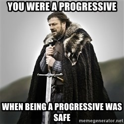 Game of Thrones - You were a progressive when being a progressive was safe