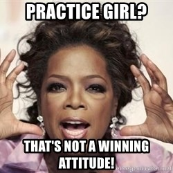 oprah - Practice girl? That's not a winning attitude!