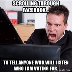 Angry Computer User - Scrolling through Facebook... to tell anyone who will listen who i am voting for.