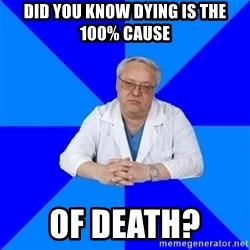 doctor_atypical - Did you know dying is the 100% cause  of death?