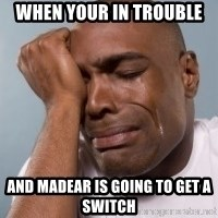 cryingblackman - When your in trouble And Madear is going to get a switch