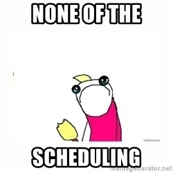 sad do all the things - none of the scheduling