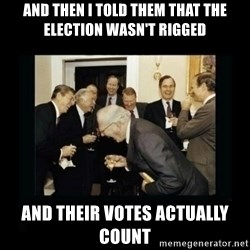 Rich Men Laughing - and then i told them that the election wasn't rigged and their votes actually count