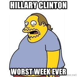 Comic Book Guy Worst Ever - Hillary clinton Worst week ever