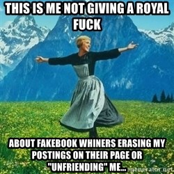 "Julie Andrews looking for a fuck to give - this is me not giving a royal fuck about fakebook whiners erasing my postings on their page or ""unfriending"" me..."