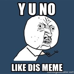 Y U No - y u no like dis meme
