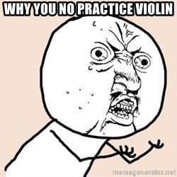 y u no meme - why you no practice violin
