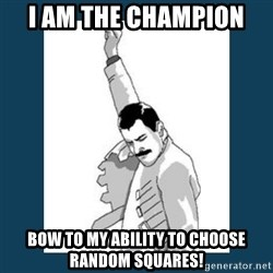 Freddy Mercury - I AM THE CHAMPION  Bow to my ability to choose random squares!