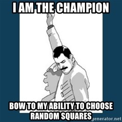 Freddy Mercury - I AM THE CHAMPION  Bow to my ability to choose random squares