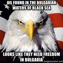Freedom Eagle  - OIL found in the bulgarian waters of black sea looks like they need freedom in bulgaria