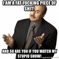 Dr. Phil - I am a fat fucking piece of shit! and so are you if you watch my stupid show!