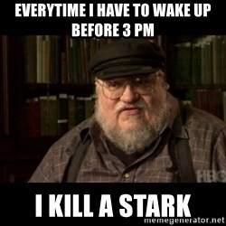 George Martin kills a Stark - EVERYTIME I HAVE TO WAKE UP BEFORE 3 PM I KILL A STARK