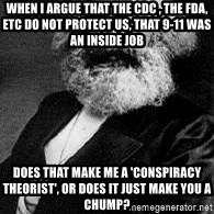 Marx - When I argue that the CDC , the FDA, etc do not protect us, that 9-11 was an inside job Does that make me a 'conspiracy theorist', or does it just make you a chump?