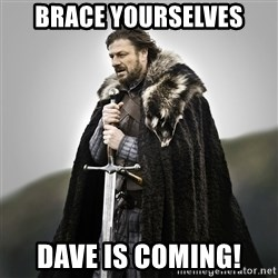 Game of Thrones - brace yourselves Dave is coming!