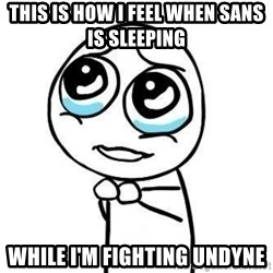 Please guy - This is how I feel when sans is sleeping  While I'm fighting undyne