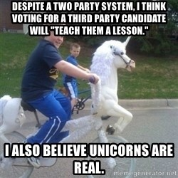 "unicorn - Despite a two party system, I think voting for a third party candidate will ""teach them a lesson."" I also believe unicorns are real."