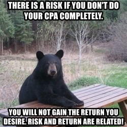 Patient Bear - There is a RISK if you don't do your CPA completely. You will not gain the RETURN you desire. Risk and return are related!