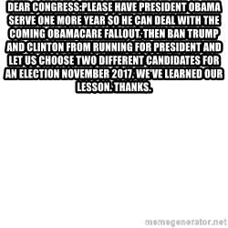 Blank Template - Dear Congress:Please have President Obama serve one more year so he can deal with the coming Obamacare fallout. Then ban Trump and Clinton from running for President and let us choose two different candidates for an election November 2017. We've learned our lesson. Thanks.
