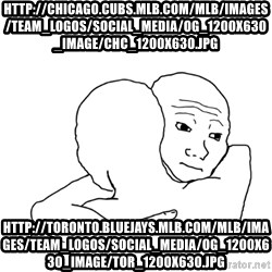I know that feel bro blank - http://chicago.cubs.mlb.com/mlb/images/team_logos/social_media/og_1200x630_image/chc_1200x630.jpg http://toronto.bluejays.mlb.com/mlb/images/team_logos/social_media/og_1200x630_image/tor_1200x630.jpg