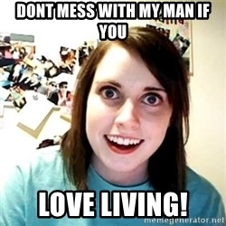 Creepy Girlfriend Meme - Dont mess with my man if you love living!