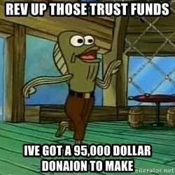 Rev Up Those Fryers - rev up those trust funds ive got a 95,000 dollar donaion to make