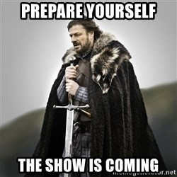 Game of Thrones - PREPARE YOURSELF THE SHOW IS COMING