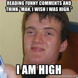 "High 10 guy - Reading funny comments and think ""Man, I wish I was high."" I am high"