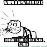 Cereal Guy Spit - When a new memeber Doesnt realise thats an admin