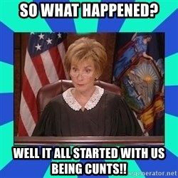 Judge Judy - So what happened?  Well it all started with us being cunts!!
