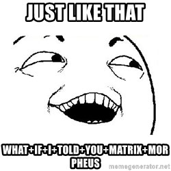 Yeah sure - Just like that What+If+I+Told+You+Matrix+Morpheus