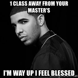 Drake quotes - 1 class away from your master's i'm way up i feel blessed