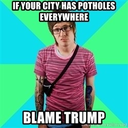 Disingenuous Liberal - if your city has potholes everywhere blame trump