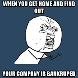 Y U no listen? - when you get home and find out  your company is bankruped
