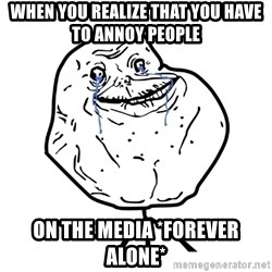 Forever Alone Guy - When You realize that you have to Annoy people  On the media *Forever Alone*