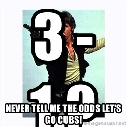 Han Solo - 3 - 1 ?                                NEVER TELL ME THE ODDS LET'S GO CUBS!