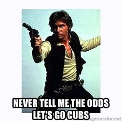 Han Solo -  NEVER TELL ME THE ODDS      LET'S GO CUBS