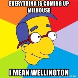 Milhouse - Everything is coming up Milhouse I mean wellington