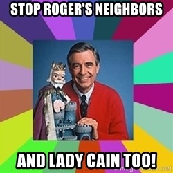 mr rogers  - Stop Roger's Neighbors and Lady Cain too!
