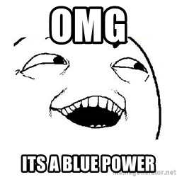 Yeah sure - OMG Its a Blue Power