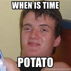 Stoned Guy [Meme] - WHEN IS TIME POTATO