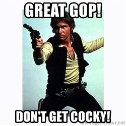 Han Solo - Great GOP! Don't get cocky!