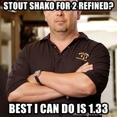 Rick Harrison - Stout shako for 2 refined? Best I can do is 1.33