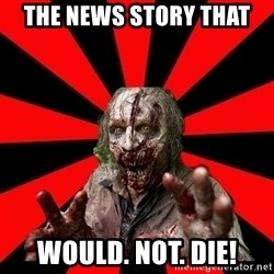 Zombie - The news story that would. not. die!