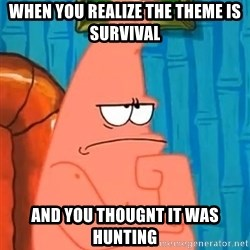 Patrick Wtf? - when you realize the theme is survival and you thougnt it was hunting